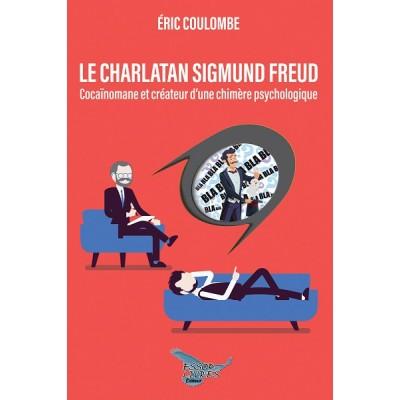Le charlatan Sigmund Freud: Cocaïnomane et créateur d'une chimère psychologique - Éric Coulombe