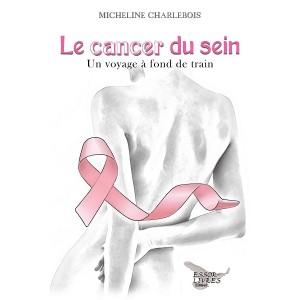 Le cancer du sein: Un voyage à fond de train - Micheline Charlebois